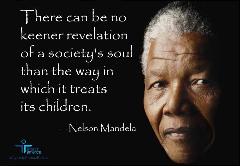 There can be no keener revelation of a society's soul than the way it treats its children - Nelson Mandela